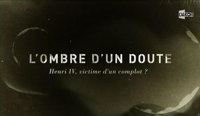 L'ombre d'un doute - Henri IV : victime d'un complot ? - 10/10/2012 [TVRIP]